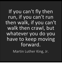 No matter how tough life may be, you always gotta keep moving forward and remain hopeful 💯: If you can't fly then  run, if you can't run  then walk, if you can't  walk then crawl, but  whatever you do you  have to keep moving  forward  Martin Luther King, Jr. No matter how tough life may be, you always gotta keep moving forward and remain hopeful 💯