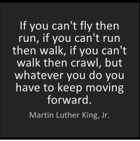 No matter how tough life may be, you always gotta keep moving forward and remain hopeful...💯 MLK PositiveVibes MLKDay WSHH: If you can't fly then  run, if you can't run  then walk, if you can't  walk then crawl, but  whatever you do you  have to keep moving  forward  Martin Luther King, Jr. No matter how tough life may be, you always gotta keep moving forward and remain hopeful...💯 MLK PositiveVibes MLKDay WSHH