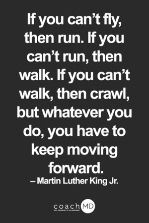 Martin, Martin Luther King Jr., and Memes: If you can't fly,  then run. If you  can't run, then  walk. If you can't  walk, then crawl,  but whatever you  do, you have to  keep moving  forward.  -Martin Luther King Jr.  coach MD  DR. CHARLES F.GLASSMAN <3