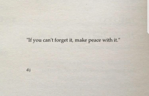 "forget it: ""  If you can't forget it, make peace with it.  ""  d.j"
