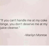 "juice cleanse: ""If you can't handle me at my coke  binge, you don't deserve me at my  juice cleanse.""  Marilyn Monroe"