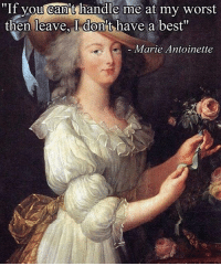 """Best, Marie Antoinette, and Classical Art: """"If you can't handle me at my worst  then leave, I don't have a best""""  Marie Antoinette"""