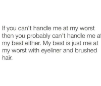 Best, Hair, and Humans of Tumblr: If you can't handle me at my worst  then you probably can't handle me at  my best either. My best is just me at  my worst with eyeliner and brushed  hair