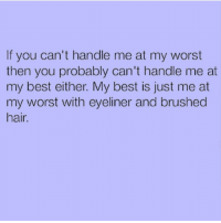 Best, Hair, and Girl Memes: If you can't handle me at my worst  then you probably can't handle me at  my best either. My best is just me at  my worst with eyeliner and brushed  hair If you can't handle me, you probably have healthy boundaries