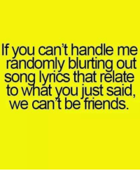 #jussayin: If you cant handle me  randomly blurting out  song lvrics that relate  to what you just said,  we can't be friends. #jussayin