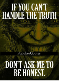 Joker, Memes, and Don't Ask, Don't Tell: IF YOU CANT  HANDLE THE TRUTH  Fb/Joker Qoutes  DON'T ASK ME TO  BE HONEST