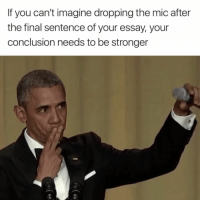Lol true that: If you can't imagine dropping the mic after  the final sentence of your essay, your  conclusion needs to be stronger Lol true that
