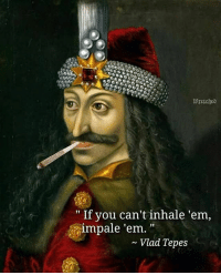 "vlad: "" If you can't inhale 'em,  impale 'em.  ~ Vlad Tepes"