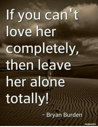 Being Alone, Love, and Memes: If you can't  love her  completely,  then leave  her alone  totally!  Bryan Burden  PICQUOTES