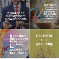 Future, Lifestyle, and Dekh Bhai: If you can't  outplay them,  outwork them.  If you have  the courage  to begin,  you have  the  Courage  to succeed.  The future  belongs  to those who  believe in  the beauty  of their  dreams.  Eleanor Roosevelt  FOLLOW US  @uni living Follow this new amazing acc @uni.living @uni.living . 👉🏻FOR MORE 🎯Motivation 🎯luxury lifestyle 🎯Quotes 👉 Follow @uni.living @uni.living . ✔ Check out ⬇️ @uni.living @uni.living @uni.living