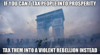 Memes, Violent, and Rebellion: IF YOU CAN'T TAX PEOPLE INTO PROSPERITY  TAX THEMINTO A VIOLENT REBELLION INSTEAD (MM)