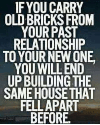 IF YOU CARRY  OLD BRICKS FROM  YOUR PAST  RELATIONSHIP  TO YOUR NEW ONE  YOU WILL END  UPBUILDING THE  SAME HOUSE THAT  FELL APART  BEFORE.