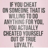 for real Like my page --> Spectacular: IF YOU CHEAT  ON SOMEONE THAT IS  WILLING TO DO  ANYTHING FOR YOU,  YOU ACTUALLY  CHEATED YOURSELF  OUT OF TRUE  LOYALTY for real Like my page --> Spectacular