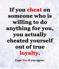 Life, Love, and Memes: If you  cheat on  someone who is  willing to do  anything for you.  you actually  cheated yourself  out of true  loyalty  Type Yes if you agree. tag someone Check out all of my prior posts⤵🔝 Positiveresult positive positivequotes positivity life motivation motivational love lovequotes relationship lover hug heart quotes positivequote positivevibes kiss king soulmate girl boy friendship dream adore inspire inspiration couplegoals partner women man