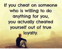 ❤: If you cheat on someone  who is willing to do  anything for you,  you actually cheated  yourself out of true  loyalty. ❤