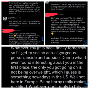 "Bad, Cum, and Horny: If you check my very first message to  you, I was like super polite and nice to  you. Did that matter to you when l asked  assistance to do a natural need such as  why would I wanna help u Cum, my insta  is too personal and what dyou think l'd  send on snap?  jerking off? Nope, you scratched it off in  a second  3:10 PM  spf3005 2:44 PM  Have you ever heard ""the nice deed of  the day""? Or how karma points work?  The nicer you are to strangers, the more  chances that something nice will  happen to you. Gorgeous, I'm doing you  actually a favor here! Help me cum And  universe will help you, isn't it obvious?  so if someone is polite... I gotta do what  they want? And if I don't that makes me  the bad guy?  2:48 PM  Isee you just got the memo! Pretty  much  alright I'm willing to meet you  1  halfway, what about you give me your  snapchat? Promise you I won't send  anything you don't ask for, and whatever  you send, well it's Snapchat, it deletes.  And okay if it's personal, don't share it,  but Snapchat? Come on that thing is  harmless  2  Whatever, my gf is back finally tomorrow  so I'll get to see an actual gorgeous  person, inside and outside. Dunno what  even found interesting about you in the  first place, the only you got going on is  not being overweight, which I guess is  something nowadays in the US. Well not  here in Europe. Being horny really makes  me blind Whatever don't renly to this my first ever experience with a nice guy, there's a lot more to the convo but that would be too much to upload in one post"