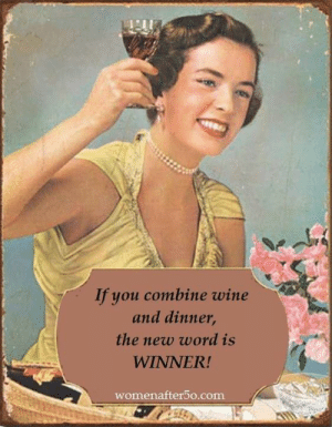 Memes, Wine, and Word: If you combine wine  and dinner  the new word is  WINNER!  womenafter5o.com