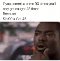 Crime, Sin, and You: If you commit a crime 90 times you'll  only get caught 45 times  Because  Sin 90 Cot 45 😅
