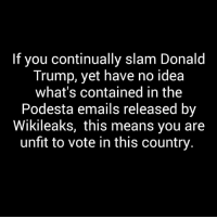 Donald Trump, Memes, and Email: If you continually slam Donald  Trump, yet have no idea  what's contained in the  Podesta emails released by  Wikileaks, this means you are  unfit to vote in this country