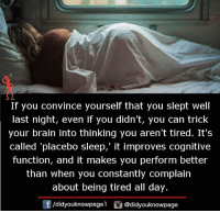 Memes, Brain, and Sleep: If you convince yourself that you slept well  last night, even if you didn't, you can trick  your brain into thinking you aren't tired. It's  called 'placebo sleep,' it improves cognitive  function, and it makes you perform better  than when you constantly complain  about being tired all day.  /didyouknowpage  @didyouknowpage