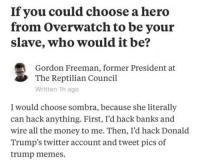 "Club, Memes, and Money: If you could choose a herd  from Overwatch to be your  slave, who would it be?  Gordon Freeman, former President at  The Reptilian Council  Written 1h ago  I would choose sombra, because she literally  can hack anything. First, I'd hack banks and  wire all the money to me. Then, I'd hack Donald  Trump's twitter account and tweet pics of  trump memes. <p><a href=""http://laughoutloud-club.tumblr.com/post/159186762532/agreed"" class=""tumblr_blog"">laughoutloud-club</a>:</p>  <blockquote><p>Agreed.</p></blockquote>"