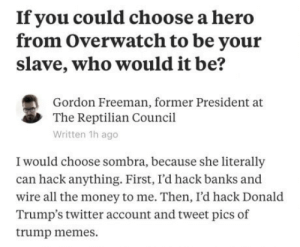 Memes, Money, and Twitter: If you could choose a herd  from Overwatch to be your  slave, who would it be?  Gordon Freeman, former President at  The Reptilian Council  Written 1h ago  I would choose sombra, because she literally  can hack anything. First, I'd hack banks and  wire all the money to me. Then, I'd hack Donald  Trump's twitter account and tweet pics of  trump memes. Agreed.