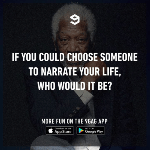Other than Morgan Freeman.: IF YOU COULD CHOOSE SOMEONE  TO NARRATE YOUR LIFE,  WHO WOULD IT BE?  MORE FUN ON THE 9GAG API  Download on the  App Store  GET IT ON  Google Play Other than Morgan Freeman.