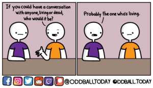 Lifeless Conversation: If you could have a conversation  with anyone,livingor dead,  who would it be?  Probably the one whos living  ĐỊU@ODDBALLTODAY ODDBALLTODAY Lifeless Conversation