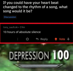 .: If you could have your heart beat  changed to the rhythm of a song, what  song would it be?  Discussion  tony_saufcok 19m  10 hours of absolute silence  Reply  Vote  DEPRESSION 100 .