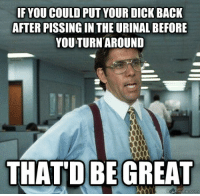 "Meme, Tumblr, and Blog: IF YOU COULD PUT YOUR DICK BACK  AFTER PISSING IN THE URINAL BEFORE  YOU TURN AROUND  THATD BE GREAT <p><a href=""https://memesmrcollection.tumblr.com/post/161350313579/i-see-a-meme-i-steal-it"" class=""tumblr_blog"">memesmrcollection</a>:</p>  <blockquote><p>I see a meme, I steal it <b><a href=""http://memesmrcollection.tumblr.com"">memesmrcollection.tumblr.com</a></b></p></blockquote>"