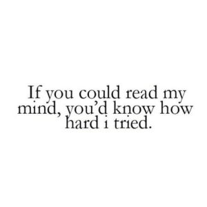 If You Could: If you could read my  mind, you'd know how  hard i tried.