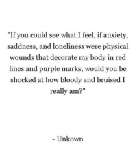 """Bruised: """"If you could see what I feel, if anxiety,  saddness, and loneliness were physical  wounds that decorate my body in red  lines and purple marks, would you be  shocked at how bloody and bruised I  really am?""""  Unkown"""