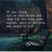 Memes, Chat, and 🤖: If you could  sit on this bench and  chat for one hour with  anyone, past or present,  who would it be? I will be reading comments 👇 Successes