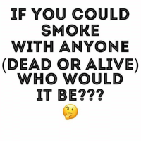 Who you got? @dailyhighclub: IF YOU COULD  SMOKE  WITH ANYONE  (DEAD OR ALIVE  WHO WOULD  IT BE??? Who you got? @dailyhighclub