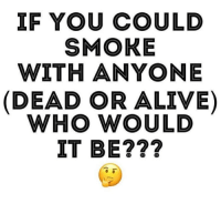 Alive, Dead or Alive, and Weed: IF YOU COULD  SMOKE  WITH ANYONE  (DEAD OR ALIVE)  WHO WOULD  IT BE??? Who you got? @cannasocietys420