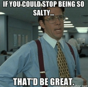 """If you could stop being so salty ... that'd be great."" #memes #funnymemes #funnyquotes #salty #youresalty: IF YOU COULD STOP BEING SO  SALTY  THAT'D BE GREAT ""If you could stop being so salty ... that'd be great."" #memes #funnymemes #funnyquotes #salty #youresalty"