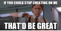 that would be great: IF YOU COULD STOP CHEATING ON ME  THAT'D BE GREAT