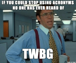 Imgur, Working, and Can: IF YOU COULD STOP USING ACRONYMS  NO ONE HAS EVER HEARD OF  TWBG  made on imgur Working in Public Service CBF (Can Be Frustrating)