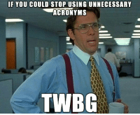 If You Could Stop: IF YOU COULD STOP USING UNNECESSARY  ACRONYMS  TWBG