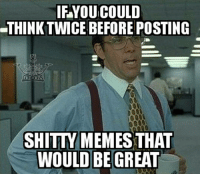 I'm just saying: IF YOU COULD  -THINK TWICE BEFORE POSTING  SHITTY MEMES THAT  WOULD BE GREAT I'm just saying