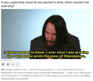 "huellbabineauxdefensesquad:Keanu Reeves definitely not an immortal who is definitely not still bitter that Shakespeare stole his work.: If you could time travel to any period in time, when would it be  and why?  Ialways wanted to know- ever since I was growing  up-who really wrote the plays of Shakespeare.  BuzzFeed Celeb  KR: I always wanted to know - ever since I was growing up who really wrote the plays of  Shakespeare. So l wanna be there at that moment with ""Shakespeare""- cause l don't really think it  was ""Shakespeare."" I'm an Edward de Vere, Earl of Oxford [guy]. So l'd like to be there in the 1600s  ""Shakespeare"" writing Hamlet. huellbabineauxdefensesquad:Keanu Reeves definitely not an immortal who is definitely not still bitter that Shakespeare stole his work."