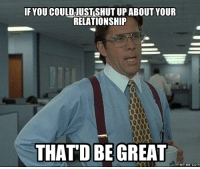 Great Memes: IF YOU COULD USTSHUT UP ABOUT YOUR  RELATIONSHIP  THATD BE GREAT  memes COM