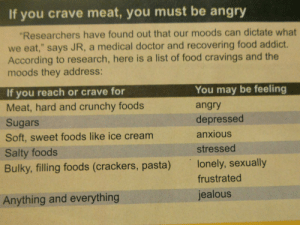"Doctor, Facebook, and Food: If you crave meat, you must be angry  Researchers have found out that our moods can dictate what  we eat,"" says JR, a medical doctor and recovering food addict.  According to research, here is a list of food cravings and the  moods they address:  If you reach or crave for  Meat, hard and crunchy foods  Sugars  Soft, sweet foods like ice cream  Salty foods  Bulky, filling foods (crackers, pasta)  You may be feeling  angry  depressed  anxious  stressed  lonely, sexually  frustrated  jealous  Anything and everything psychology-studyofthesoul-blog: jastinoy:  We are what we eat. So yung mga mahilig kumain ng crackers, Alam! (Galing ito sa facebook)  Interesting. I never heard of this, but interesting."