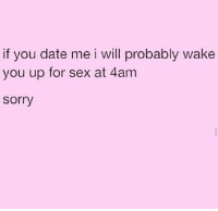 Your Daily Bread- Meme Edition.: if you date me i will probably wake  you up for sex at 4am  sorry Your Daily Bread- Meme Edition.