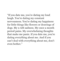 """cant-deal: """"If you date me, you're dating my loud  laugh. You're dating my constant  nervousness. You're dating my happiness  for little things like flowers or drawings of  dogs. My 2 AM sadness. My once a month  period pains. My overwhelming thoughts  that make me panic. If you date me, you're  dating everything about me. And if you  can't deal with everything about me, don't  even bother."""""""