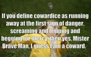 cowardice: If you define cowardice as running  away at the first sign of danger,  screaming and tripping and  begging for mercy, then yes, Mister  Brave Man, Iguess lama coward.