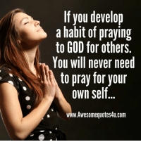 praying: If you develop  a habit of praying  to GOD for others  You will never need  to pray for your  own self  w.Awesomequotes4u.com