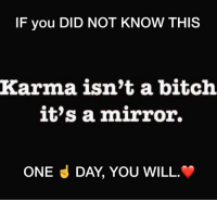 Food for thought ~ Whatever you put out there will come back to you......: IF you DID NOT KNOW THIS  Karma isn't a bitch  it's a mirror.  ONE d DAY, YOU WILL Food for thought ~ Whatever you put out there will come back to you......