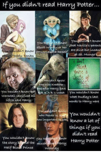 Alive, At-St, and Life: If you didn't read tary Po  If you didn't read tarry Potter...  about wry or her  struggle with hersel  that Neville's parent  are alive but insane  noW strao  about reddu Tonks  at st. Mungo  on  Un  ute a  date f  wouldnt know  ace.  how nide Kreaoher  eas after Harry bave  You wouldt know that m RA.B. s Locket You wouldn't know  Wormtail sacrificedt his  life to save Harry  what Dudleus Last  words to tHarru were  who Peeves is aYou wouldn't  You wouldnt  how important hewas know a Lot  things if you  didn't read  oamu Potter  You wouldnt enow fou w  the story  Half Bloo Prince  You wouldn't enow rou w  the muc  erc  weastey