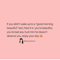 "Ass, Bad, and Beautiful: If you didn't wake up to a ""good morning  beautiful"" text, here it is you're beautiful,  you're bad ass, fuck him he doesn't  deserve you, enjoy your day  @fuckboysfailures"